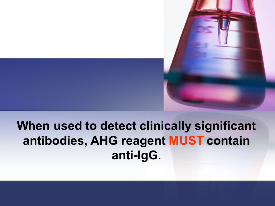 When used to detect clinically significant antibodies, AHG reagent MUST contain anti-IgG.
