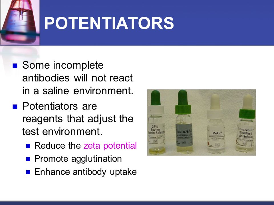 POTENTIATORS Some incomplete antibodies will not react in a saline environment. Potentiators are reagents that adjust the test environment.