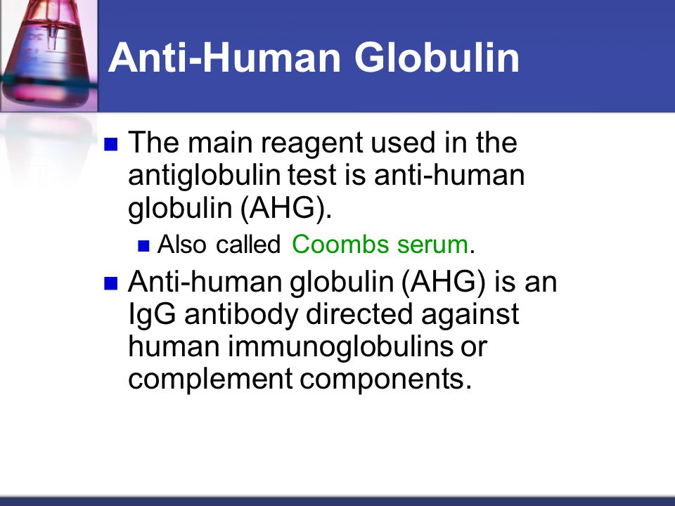 Anti-Human Globulin The main reagent used in the antiglobulin test is anti-human globulin (AHG). Also called Coombs serum.