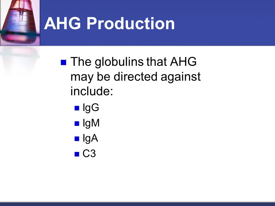 AHG Production The globulins that AHG may be directed against include:
