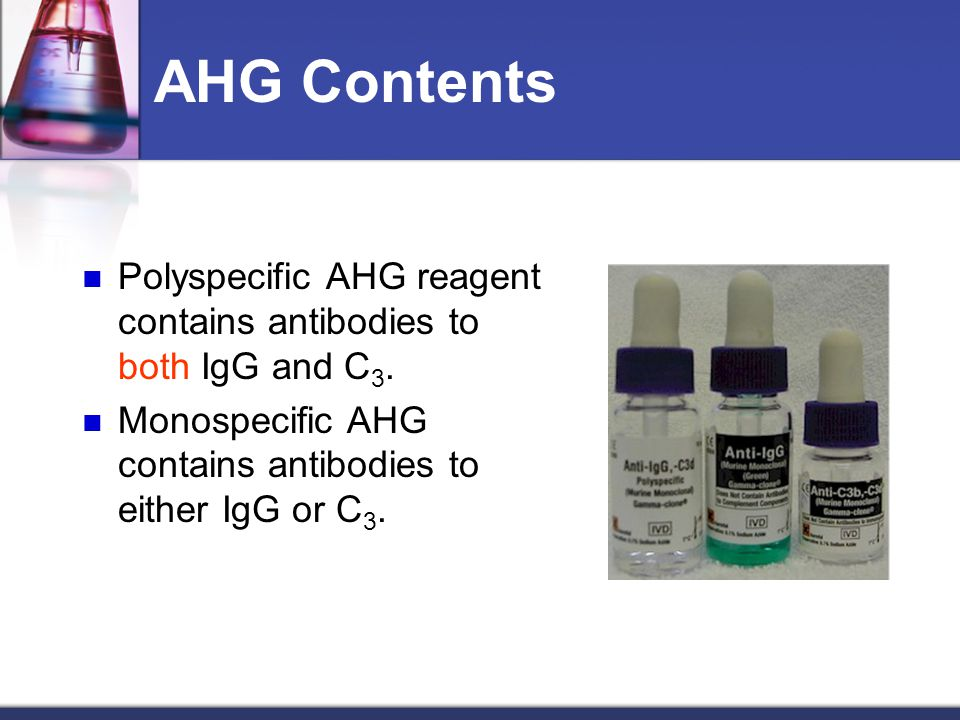 AHG Contents Polyspecific AHG reagent contains antibodies to both IgG and C3. Monospecific AHG contains antibodies to either IgG or C3.