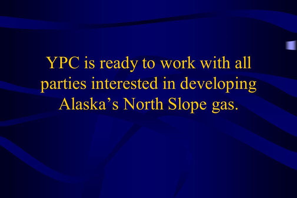 YPC is ready to work with all parties interested in developing Alaska's North Slope gas.