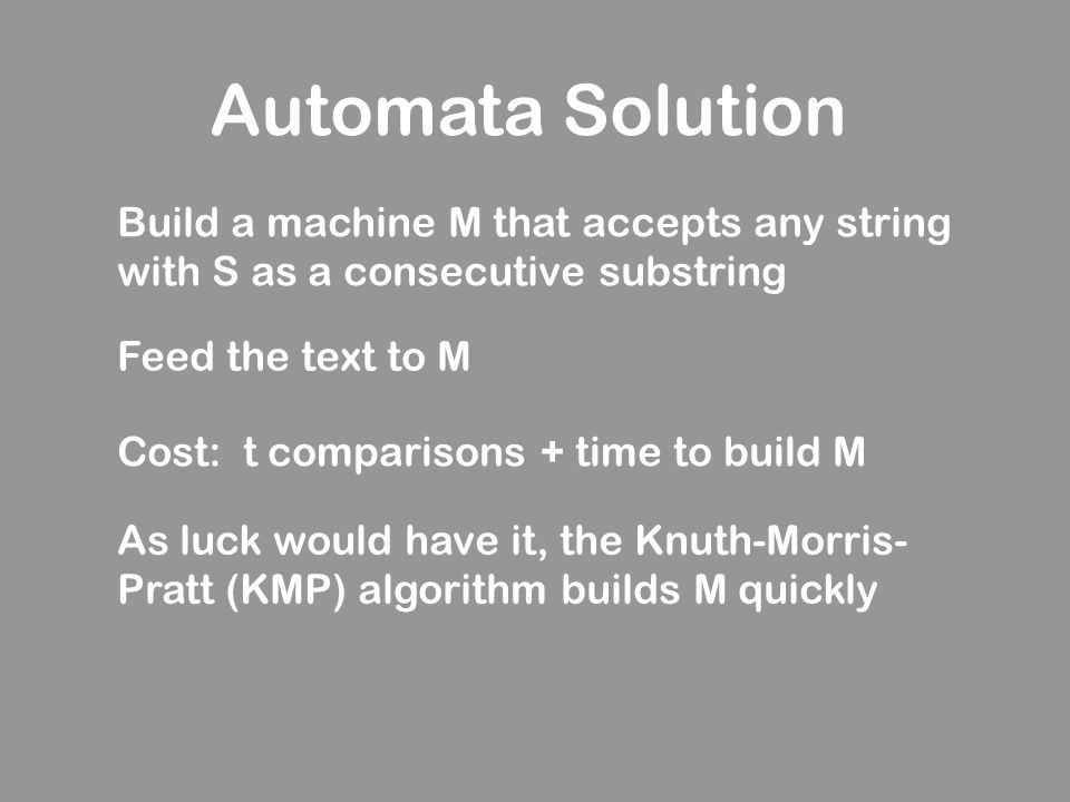 Automata Solution Build a machine M that accepts any string with S as a consecutive substring. Feed the text to M.