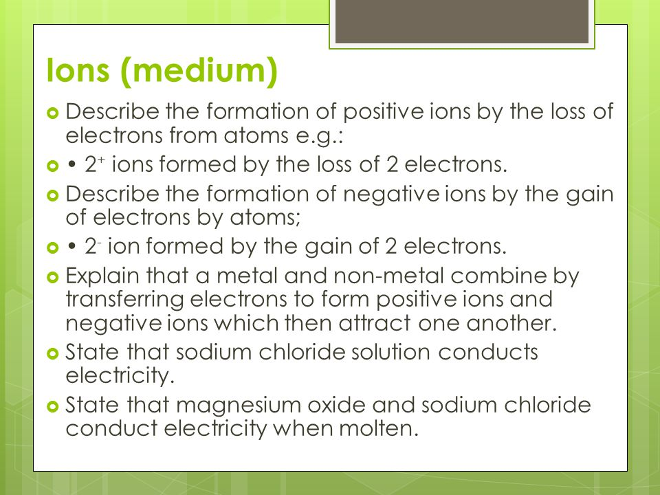 Ions (medium) Describe the formation of positive ions by the loss of electrons from atoms e.g.: • 2+ ions formed by the loss of 2 electrons.