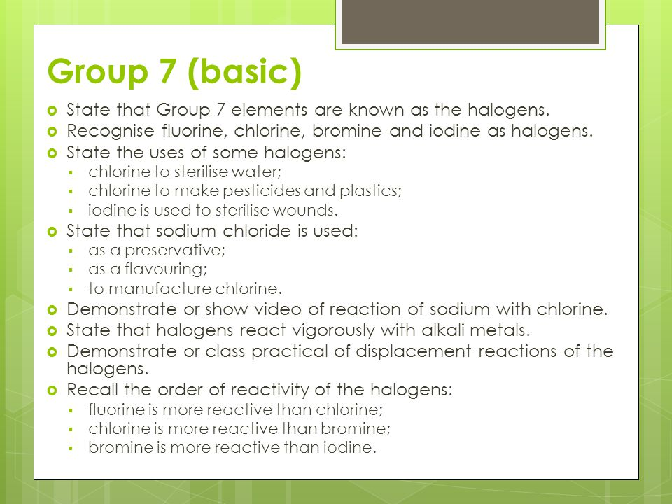 Group 7 (basic) State that Group 7 elements are known as the halogens.