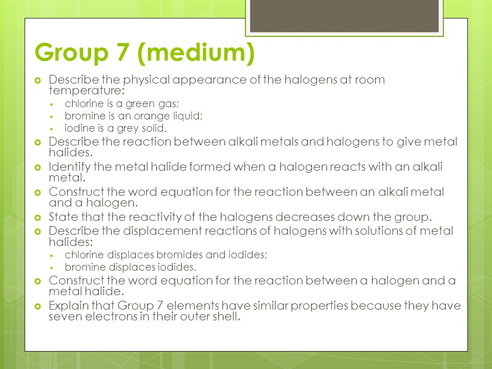 Group 7 (medium) Describe the physical appearance of the halogens at room temperature: chlorine is a green gas;