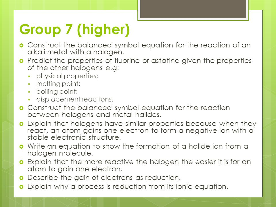 Group 7 (higher) Construct the balanced symbol equation for the reaction of an alkali metal with a halogen.