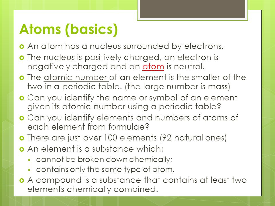 Atoms (basics) An atom has a nucleus surrounded by electrons.