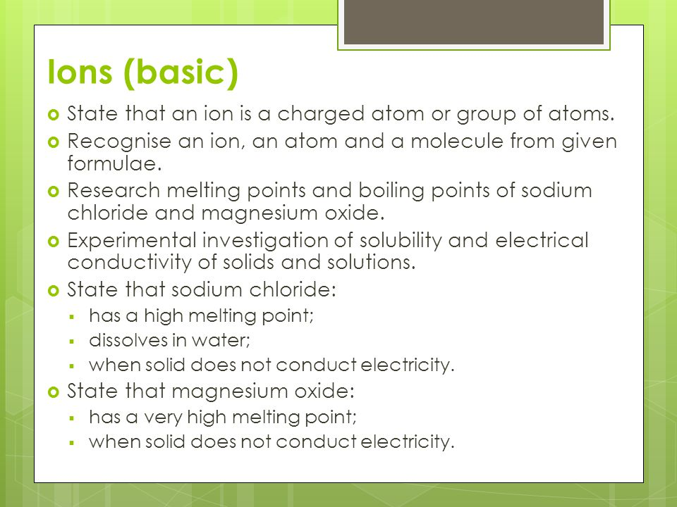 Ions (basic) State that an ion is a charged atom or group of atoms.