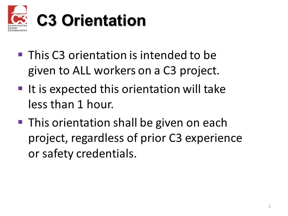 C3 Orientation This C3 orientation is intended to be given to ALL workers on a C3 project.