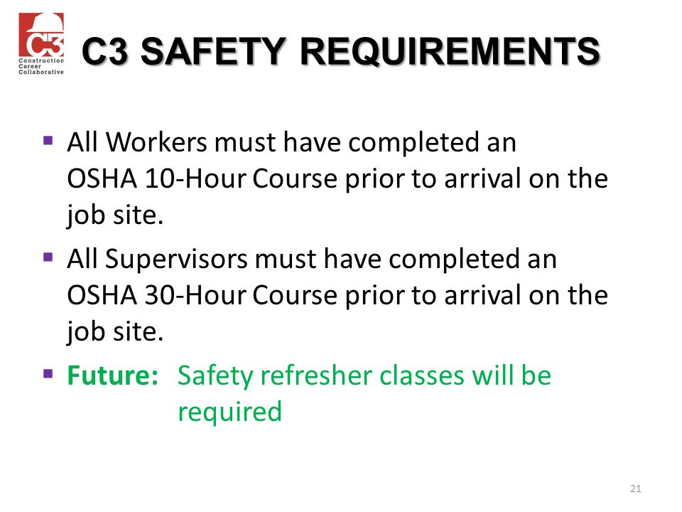 C3 SAFETY REQUIREMENTS All Workers must have completed an OSHA 10-Hour Course prior to arrival on the job site.
