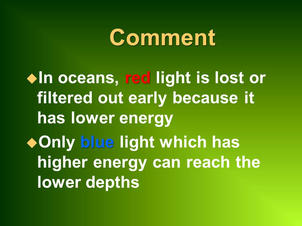 Comment In oceans, red light is lost or filtered out early because it has lower energy.