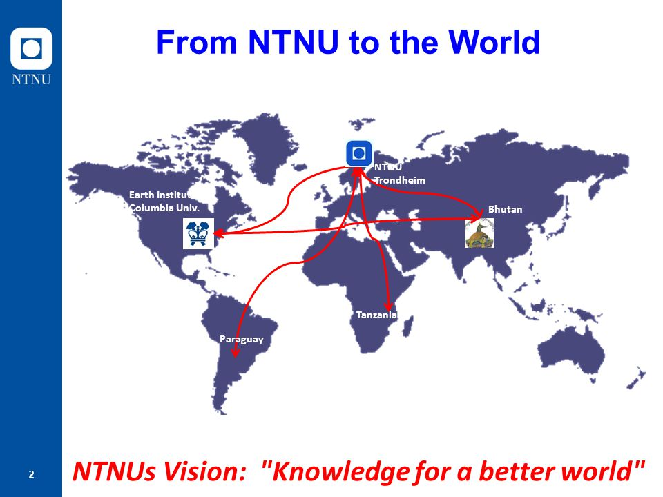 From NTNU to the World NTNUs Vision: Knowledge for a better world