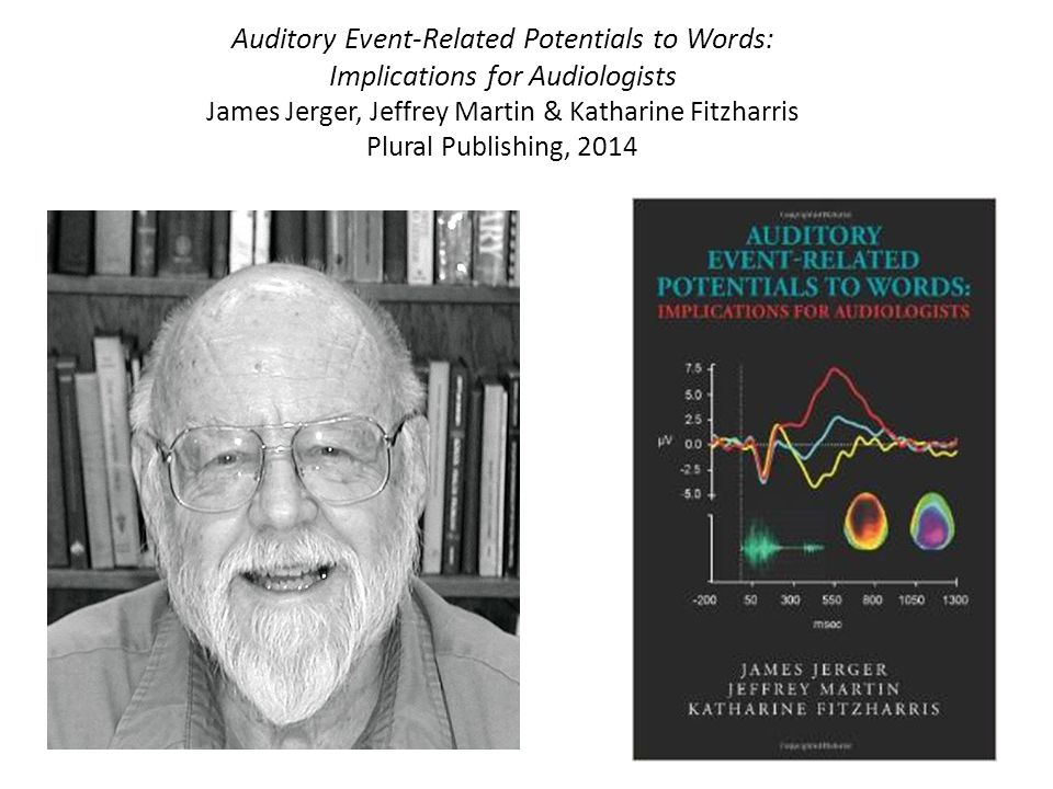 Auditory Event-Related Potentials to Words: Implications for Audiologists James Jerger, Jeffrey Martin & Katharine Fitzharris Plural Publishing, 2014