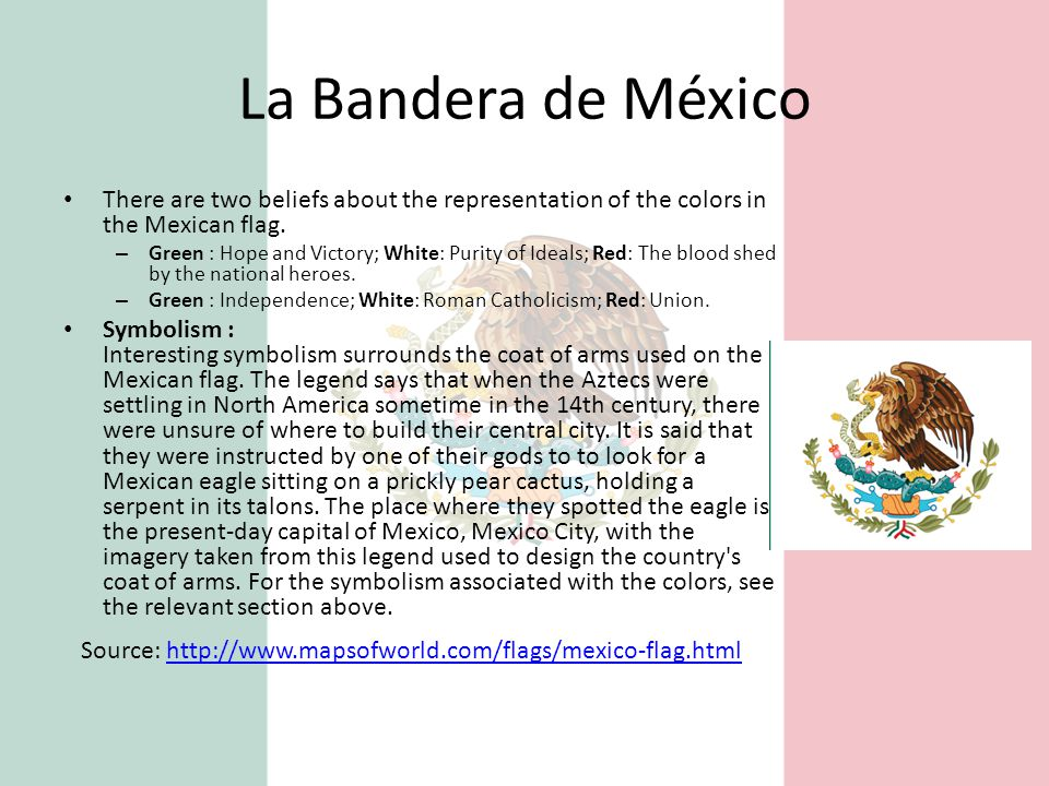 La Bandera de México There are two beliefs about the representation of the colors in the Mexican flag.