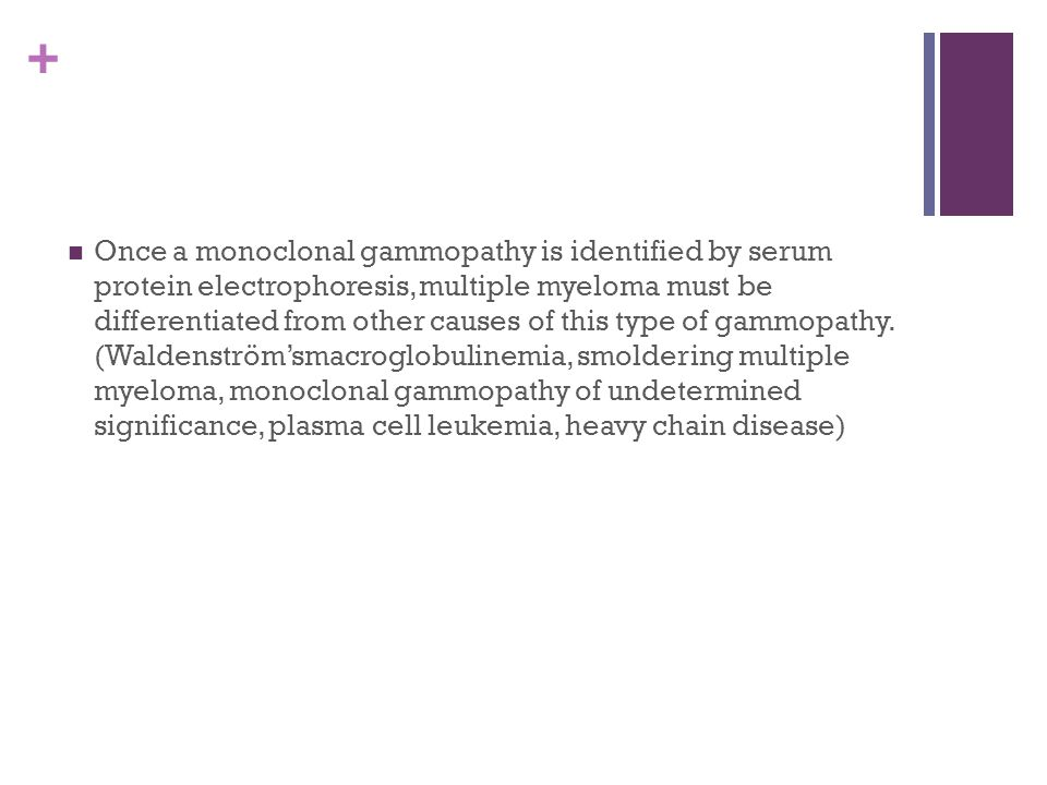 Once a monoclonal gammopathy is identified by serum protein electrophoresis, multiple myeloma must be differentiated from other causes of this type of gammopathy.