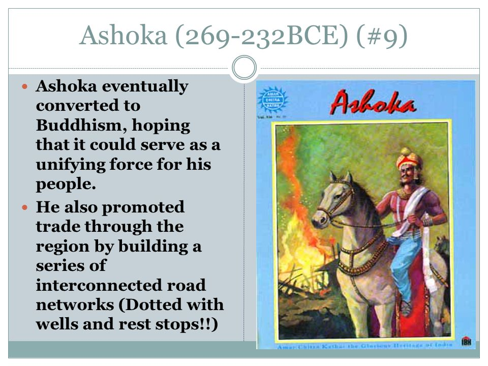 Ashoka (269-232BCE) (#9) Ashoka eventually converted to Buddhism, hoping that it could serve as a unifying force for his people.