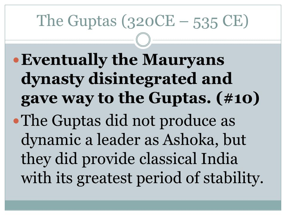 The Guptas (320CE – 535 CE) Eventually the Mauryans dynasty disintegrated and gave way to the Guptas. (#10)