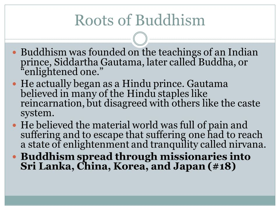 Roots of Buddhism Buddhism was founded on the teachings of an Indian prince, Siddartha Gautama, later called Buddha, or enlightened one.
