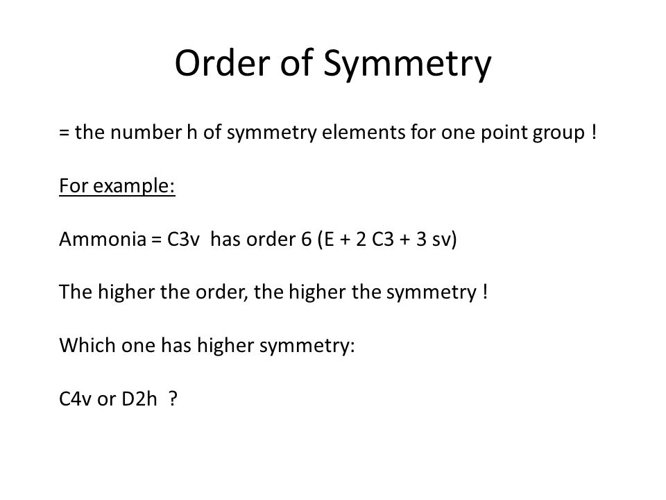 Order of Symmetry = the number h of symmetry elements for one point group ! For example: Ammonia = C3v has order 6 (E + 2 C3 + 3 sv)