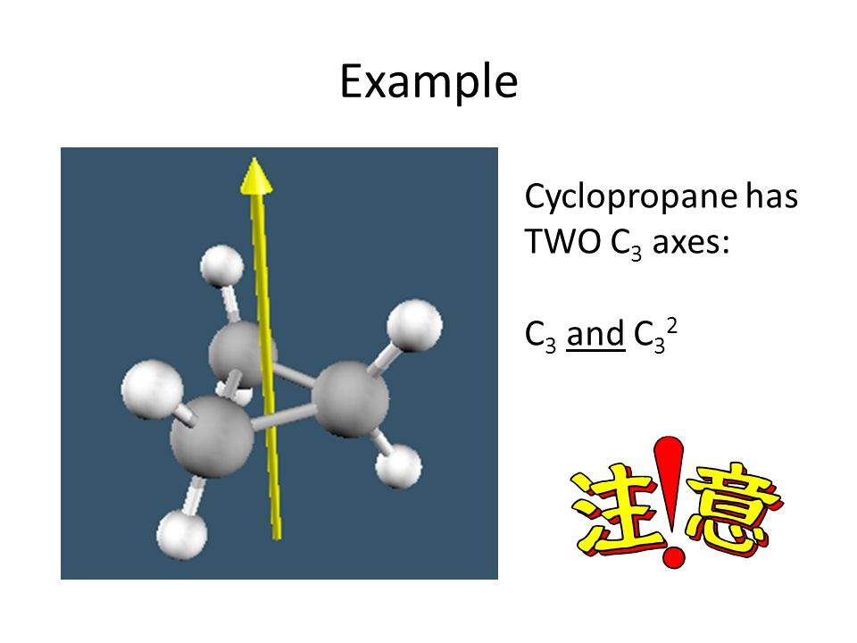 Example Cyclopropane has TWO C3 axes: C3 and C32