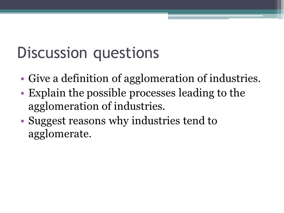 Discussion questions Give a definition of agglomeration of industries.