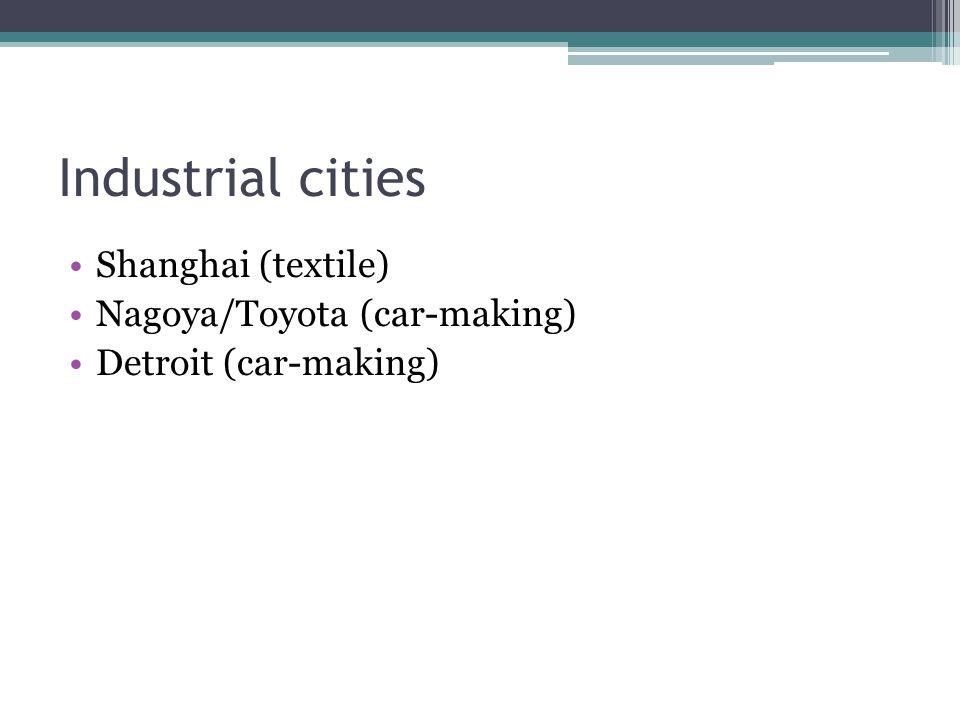 Industrial cities Shanghai (textile) Nagoya/Toyota (car-making)