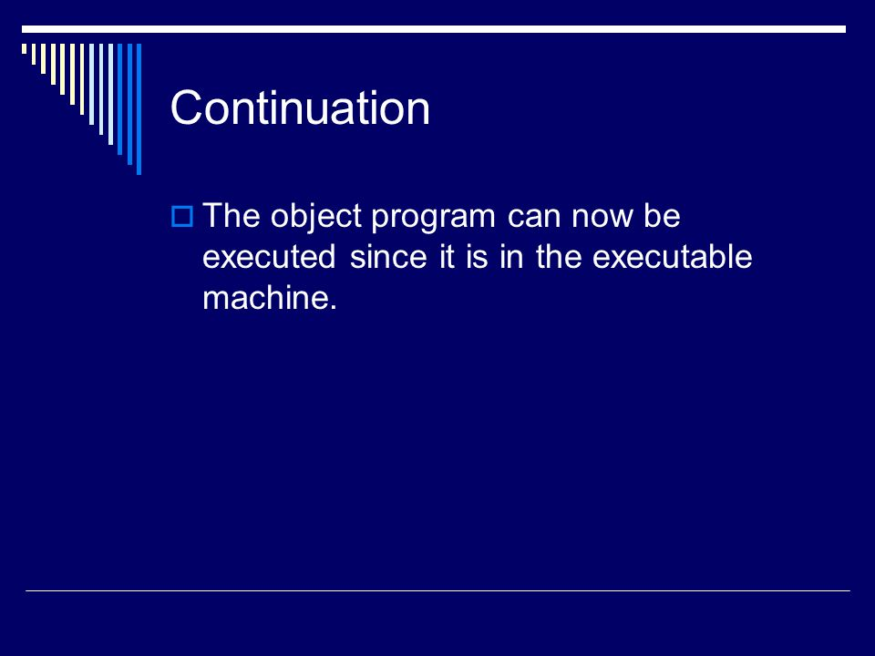 Continuation The object program can now be executed since it is in the executable machine.