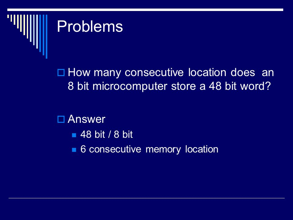 Problems How many consecutive location does an 8 bit microcomputer store a 48 bit word Answer. 48 bit / 8 bit.