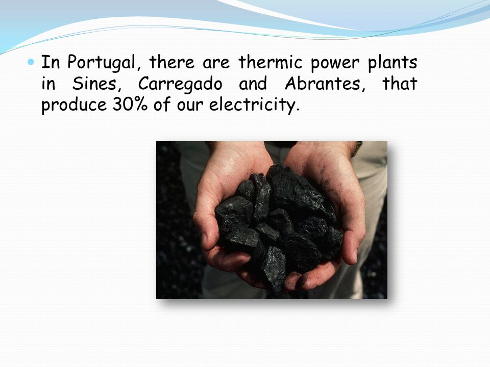 In Portugal, there are thermic power plants in Sines, Carregado and Abrantes, that produce 30% of our electricity.