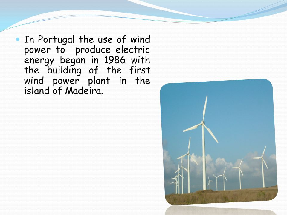 In Portugal the use of wind power to produce electric energy began in 1986 with the building of the first wind power plant in the island of Madeira.