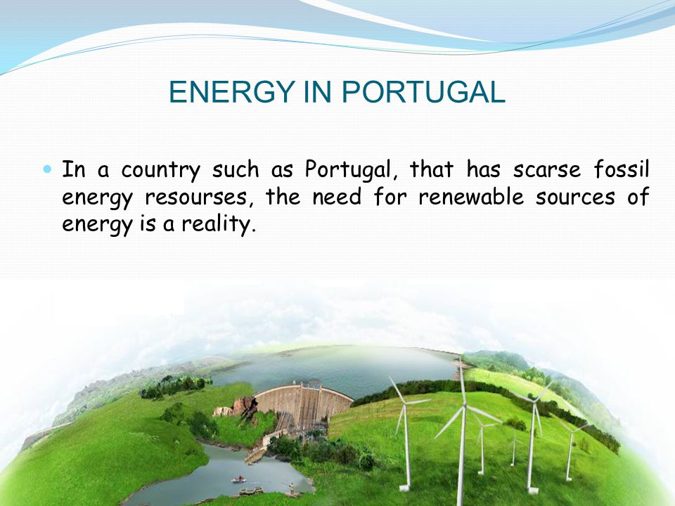 ENERGY IN PORTUGAL In a country such as Portugal, that has scarse fossil energy resourses, the need for renewable sources of energy is a reality.