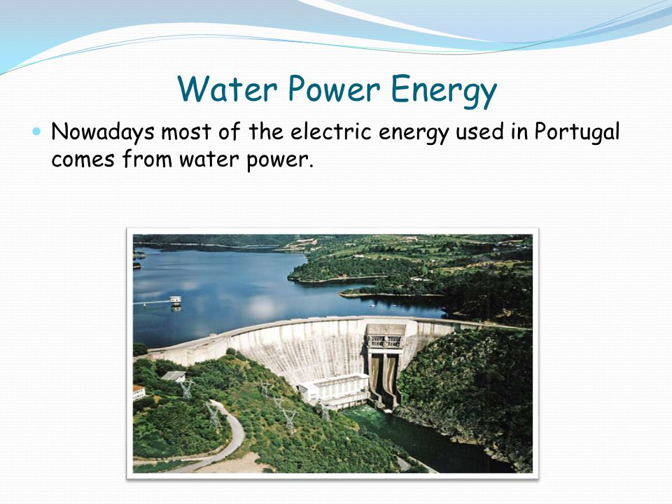Water Power Energy Nowadays most of the electric energy used in Portugal comes from water power.
