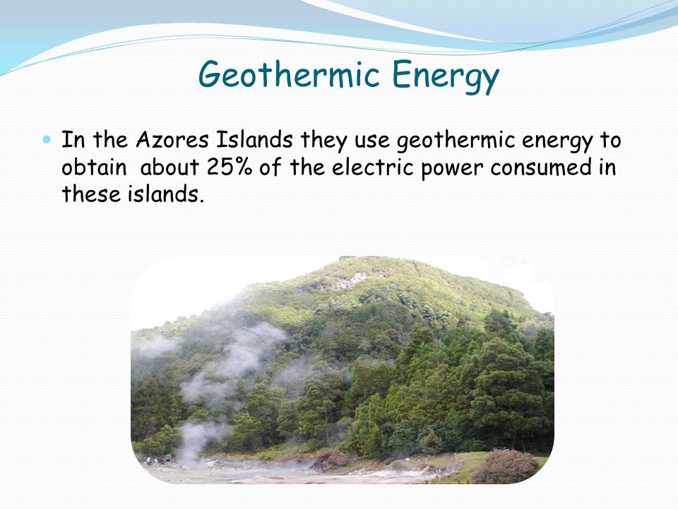 Geothermic Energy In the Azores Islands they use geothermic energy to obtain about 25% of the electric power consumed in these islands.