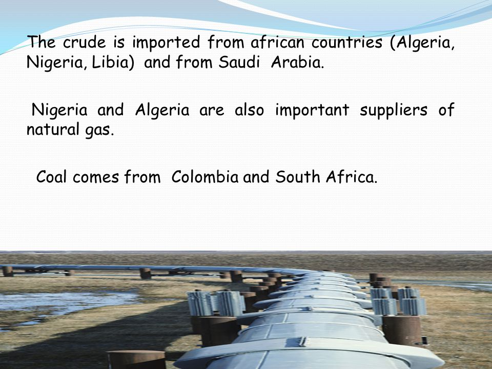 The crude is imported from african countries (Algeria, Nigeria, Libia) and from Saudi Arabia.