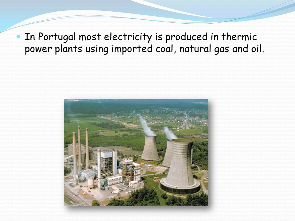In Portugal most electricity is produced in thermic power plants using imported coal, natural gas and oil.