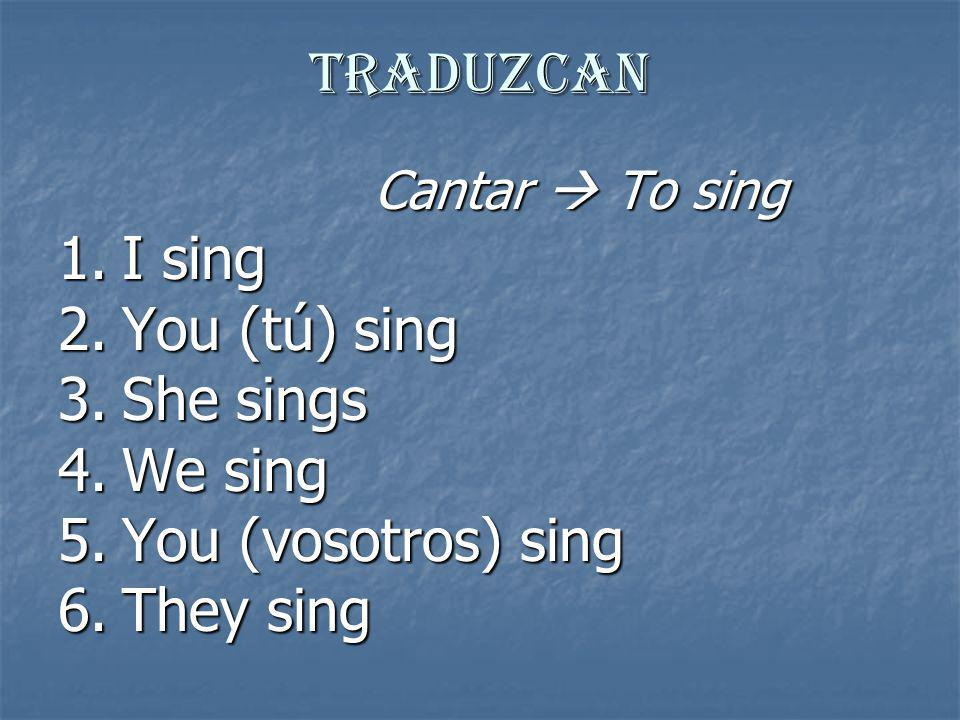 Traduzcan I sing You (tú) sing She sings We sing You (vosotros) sing