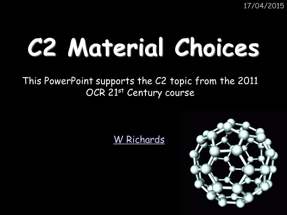 11/04/2017 11/04/2017. C2 Material Choices. This PowerPoint supports the C2 topic from the 2011 OCR 21st Century course.
