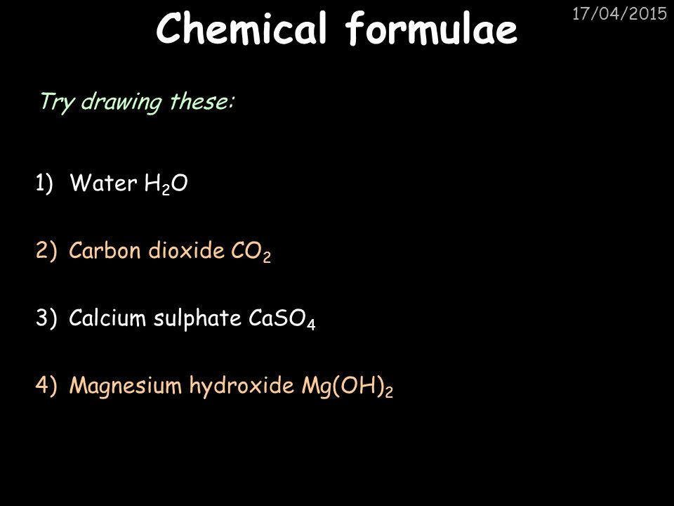 Chemical formulae Try drawing these: Water H2O Carbon dioxide CO2