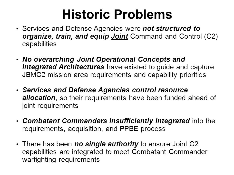 Historic Problems Services and Defense Agencies were not structured to organize, train, and equip Joint Command and Control (C2) capabilities.