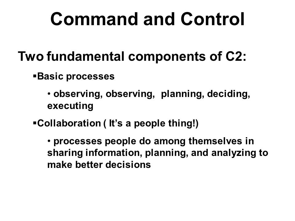 Command and Control Two fundamental components of C2: Basic processes