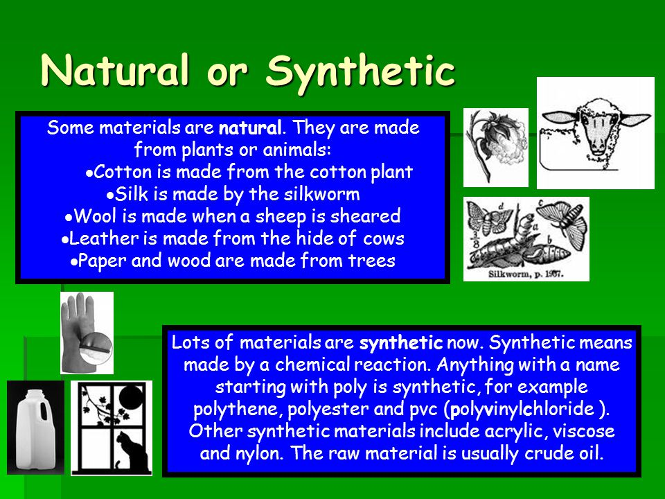 Natural or Synthetic Some materials are natural. They are made from plants or animals: Cotton is made from the cotton plant.