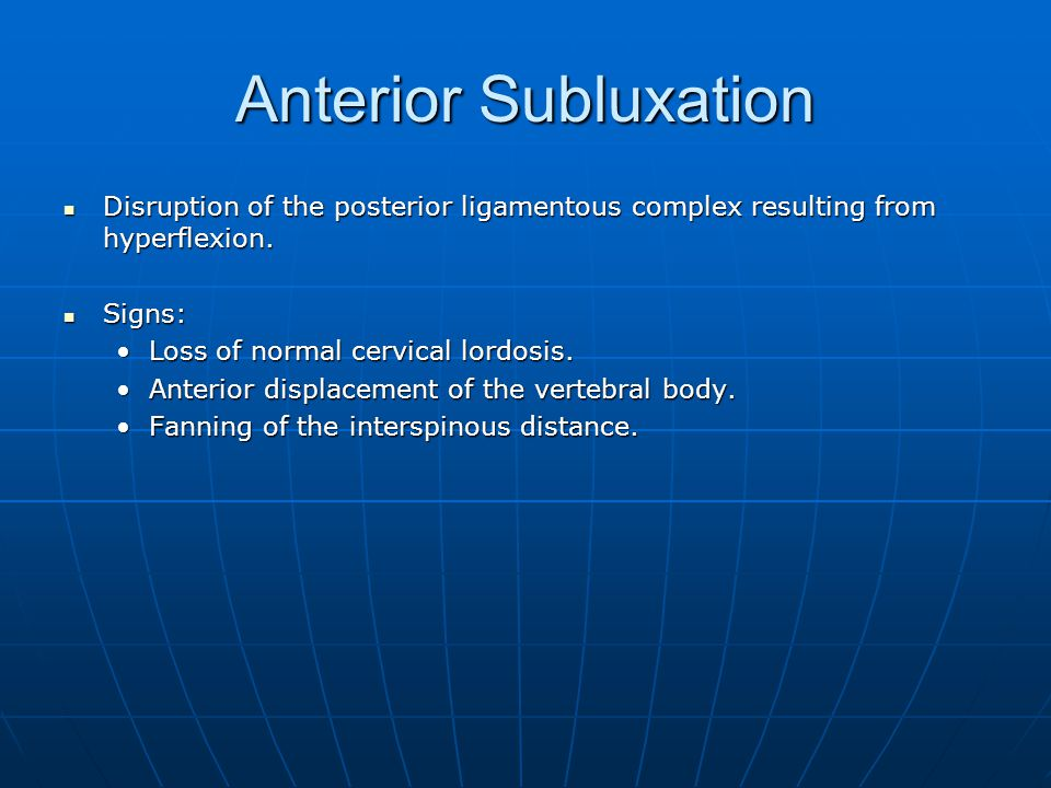Anterior Subluxation Disruption of the posterior ligamentous complex resulting from hyperflexion. Signs: