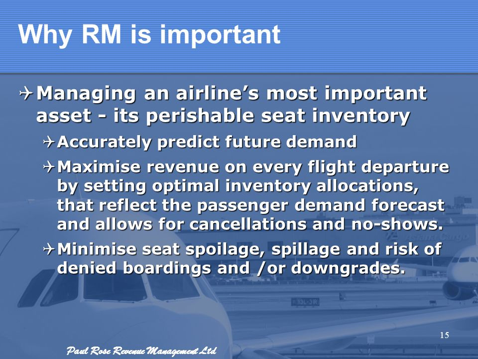 Why RM is important Managing an airline's most important asset - its perishable seat inventory. Accurately predict future demand.