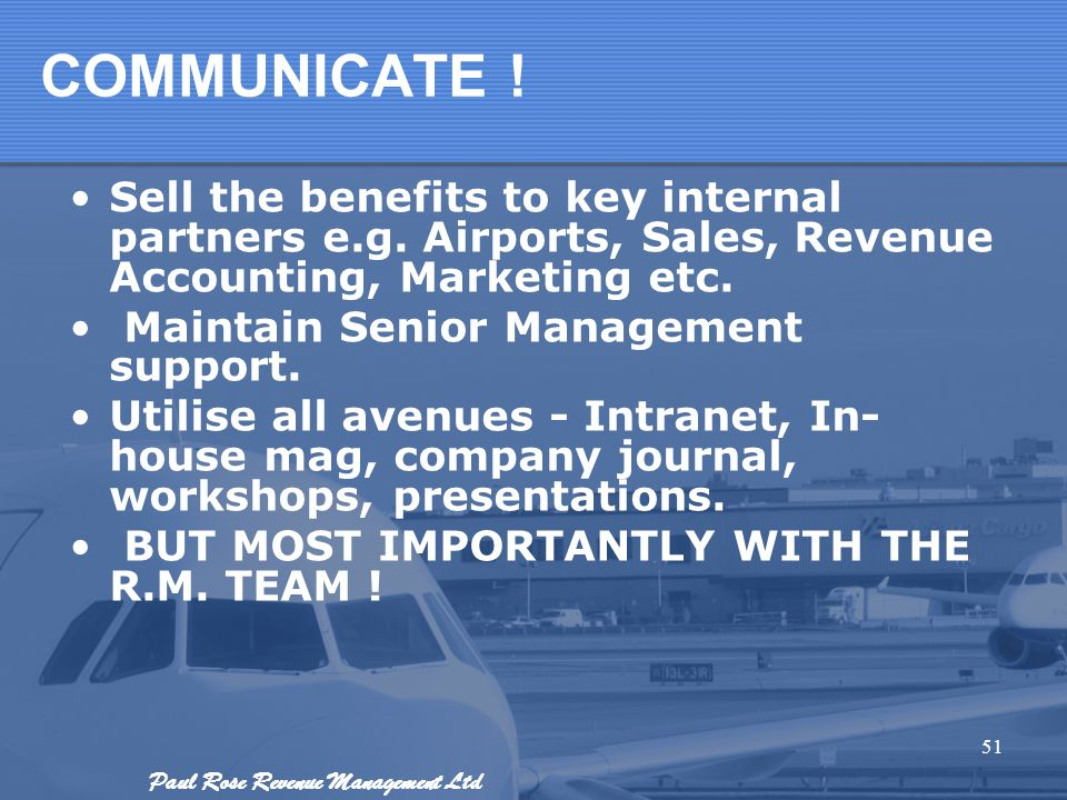 COMMUNICATE ! Sell the benefits to key internal partners e.g. Airports, Sales, Revenue Accounting, Marketing etc.