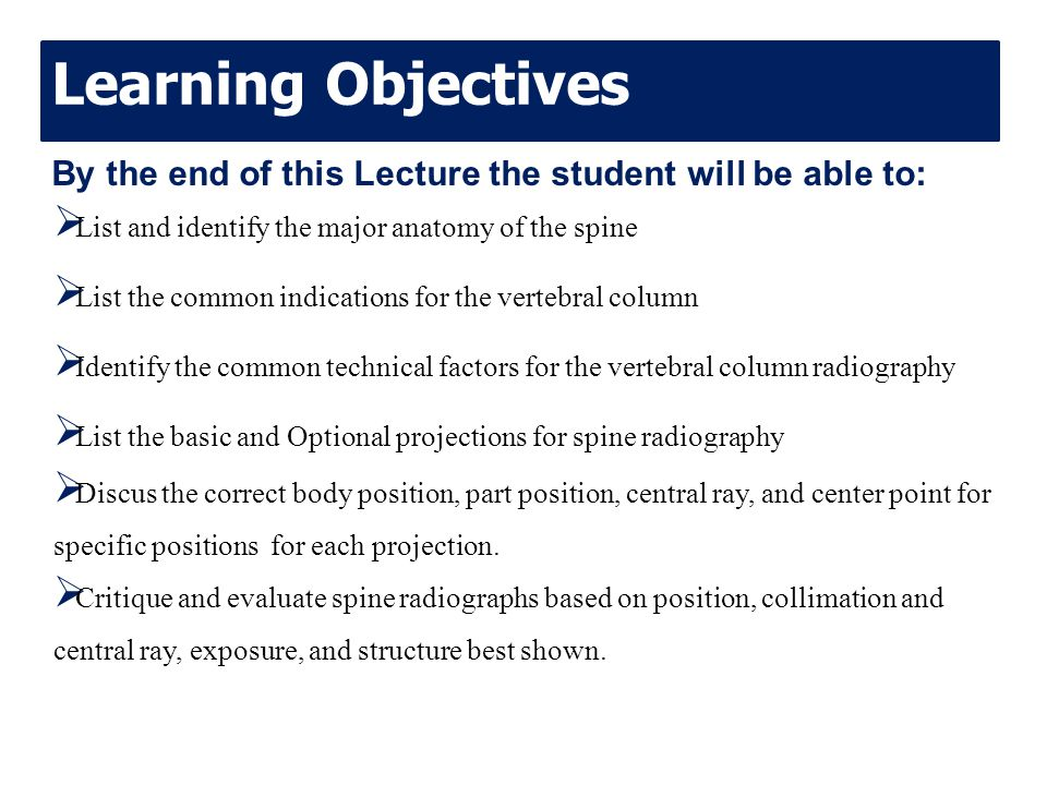 Learning Objectives By the end of this Lecture the student will be able to: List and identify the major anatomy of the spine.