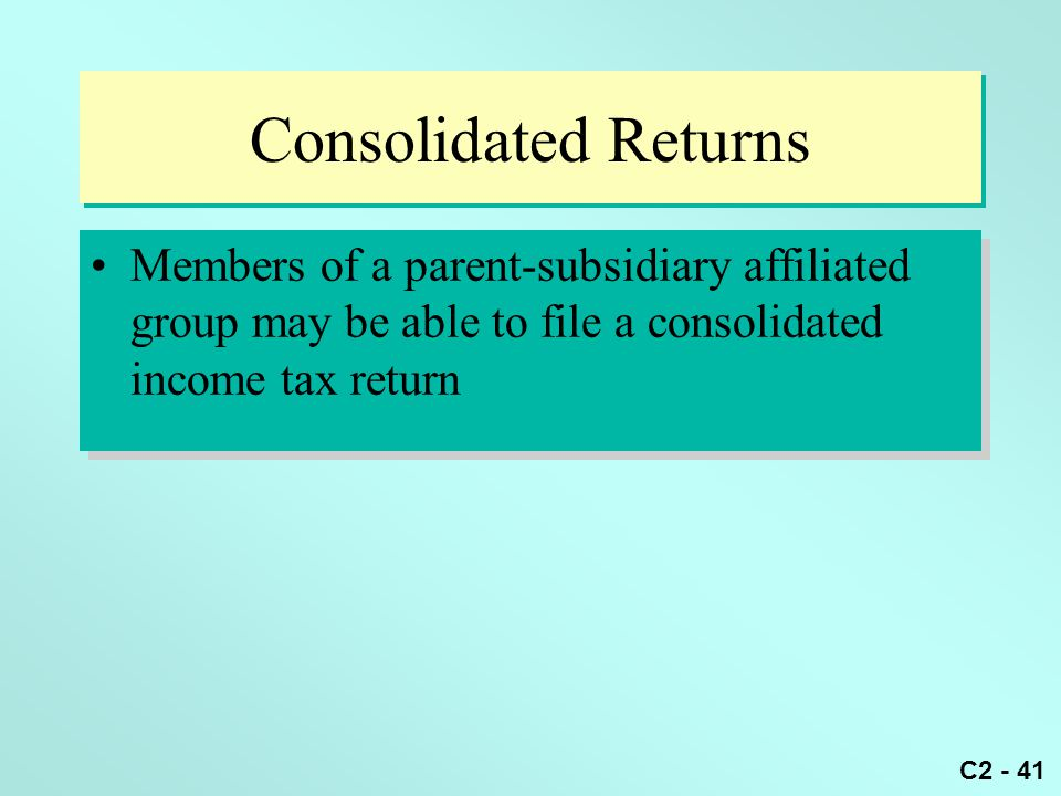 Consolidated Returns Members of a parent-subsidiary affiliated group may be able to file a consolidated income tax return.