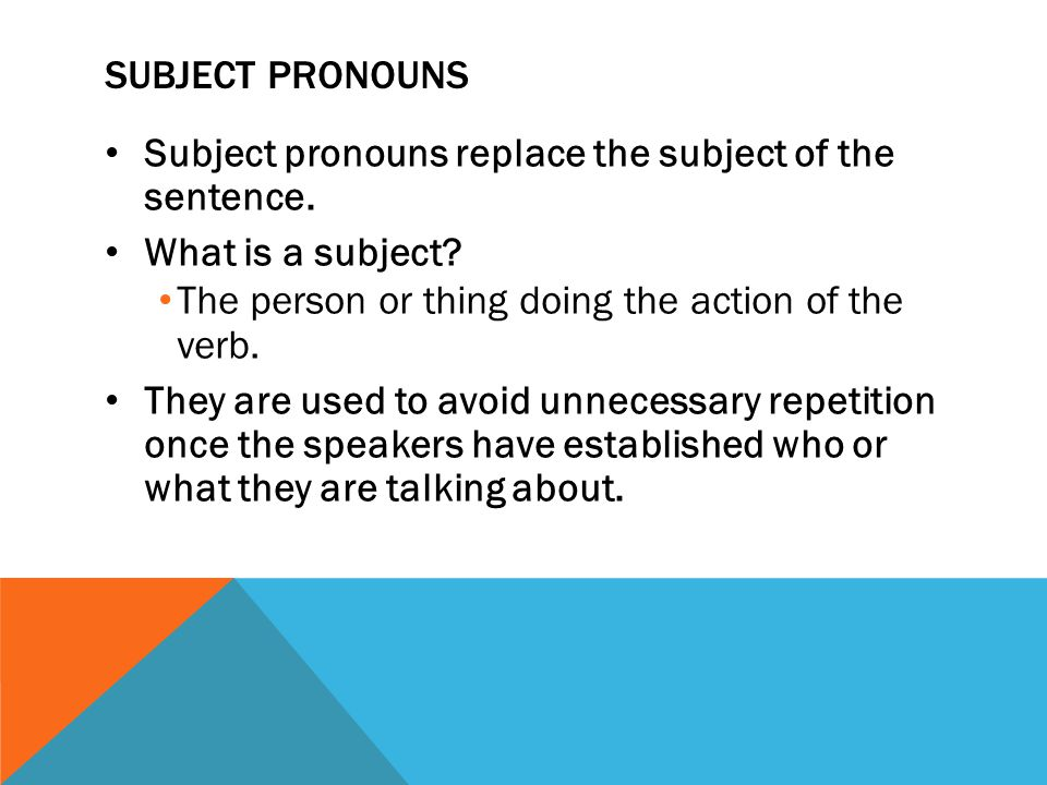 Subject pronouns Subject pronouns replace the subject of the sentence. What is a subject The person or thing doing the action of the verb.