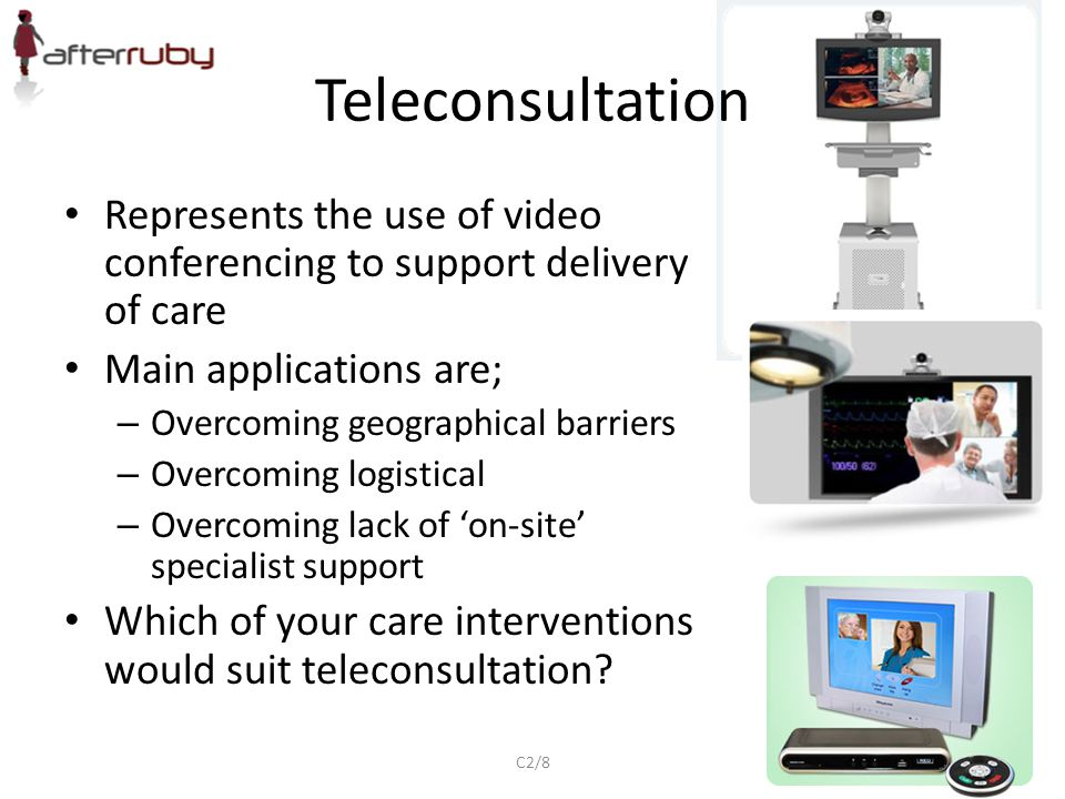 Teleconsultation Represents the use of video conferencing to support delivery of care. Main applications are;