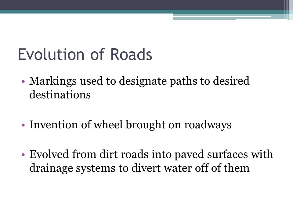 Evolution of Roads Markings used to designate paths to desired destinations. Invention of wheel brought on roadways.